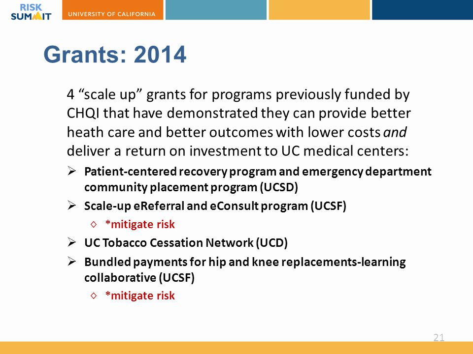Grants: 2014 4 scale up grants for programs previously funded by CHQI that have demonstrated they can provide better heath care and better outcomes with lower costs and deliver a return on investment to UC medical centers:  Patient-centered recovery program and emergency department community placement program (UCSD)  Scale-up eReferral and eConsult program (UCSF) ◊ *mitigate risk  UC Tobacco Cessation Network (UCD)  Bundled payments for hip and knee replacements-learning collaborative (UCSF) ◊ *mitigate risk 21