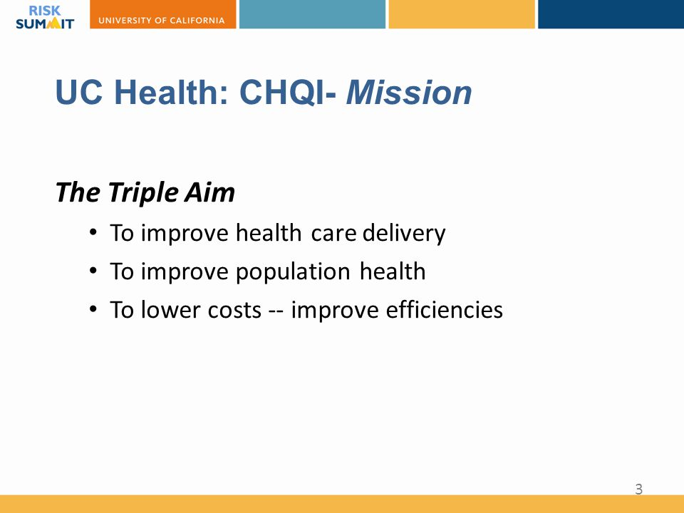 UC Health: CHQI- Mission The Triple Aim To improve health care delivery To improve population health To lower costs -- improve efficiencies 3