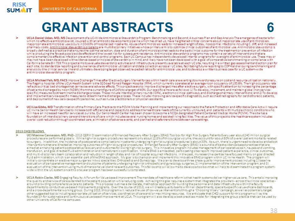GRANT ABSTRACTS 6  UCLA Daniel Uslan, MD, MS Development of a UC-Wide Antimicrobial Stewardship Program: Benchmarking and Beyond; A business Plan and Gap Analysis The emergence of bacteria for which no effective antibiotics exist, coupled with an antibiotic development pipeline which has dried up, have heightened critical concerns about inappropriate use of antimicrobials.