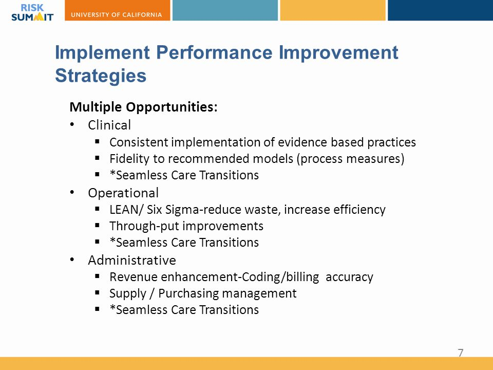 Implement Performance Improvement Strategies Multiple Opportunities: Clinical  Consistent implementation of evidence based practices  Fidelity to recommended models (process measures)  *Seamless Care Transitions Operational  LEAN/ Six Sigma-reduce waste, increase efficiency  Through-put improvements  *Seamless Care Transitions Administrative  Revenue enhancement-Coding/billing accuracy  Supply / Purchasing management  *Seamless Care Transitions 7