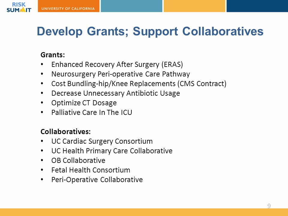 Develop Grants; Support Collaboratives Grants: Enhanced Recovery After Surgery (ERAS) Neurosurgery Peri-operative Care Pathway Cost Bundling-hip/Knee Replacements (CMS Contract) Decrease Unnecessary Antibiotic Usage Optimize CT Dosage Palliative Care In The ICU Collaboratives: UC Cardiac Surgery Consortium UC Health Primary Care Collaborative OB Collaborative Fetal Health Consortium Peri-Operative Collaborative 9