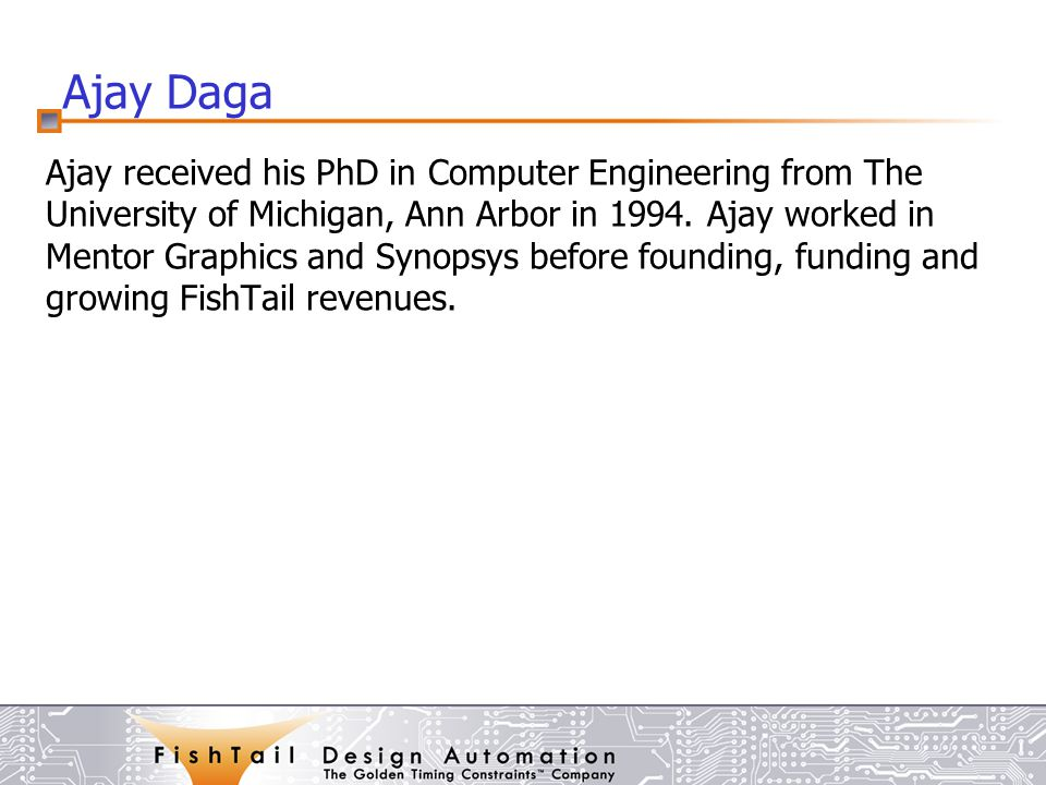 Ajay Daga Ajay received his PhD in Computer Engineering from The University of Michigan, Ann Arbor in 1994.