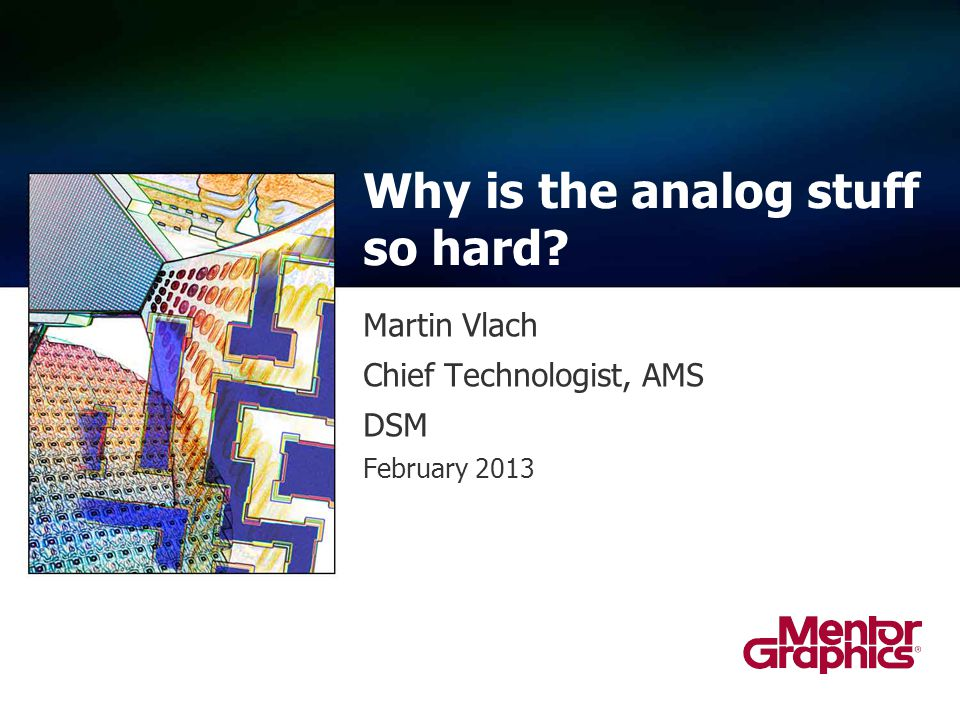 Martin Vlach Chief Technologist, AMS DSM February 2013 Why is the analog stuff so hard