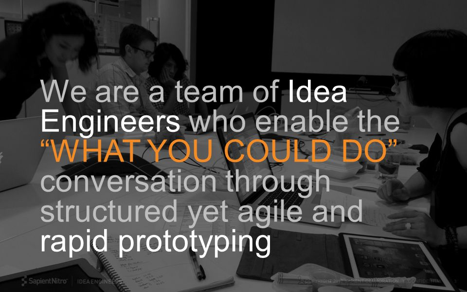 © COPYRIGHT 2012 SAPIENT CORPORATION | CONFIDENTIAL 3 We are a team of Idea Engineers who enable the WHAT YOU COULD DO conversation through structured yet agile and rapid prototyping