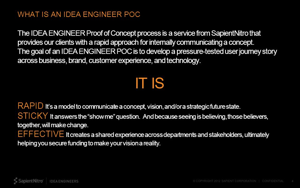 © COPYRIGHT 2012 SAPIENT CORPORATION | CONFIDENTIAL 4 The IDEA ENGINEER Proof of Concept process is a service from SapientNitro that provides our clients with a rapid approach for internally communicating a concept.