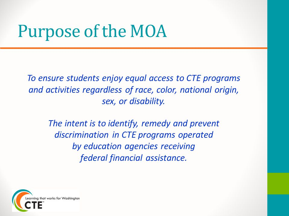 Purpose of the MOA To ensure students enjoy equal access to CTE programs and activities regardless of race, color, national origin, sex, or disability.
