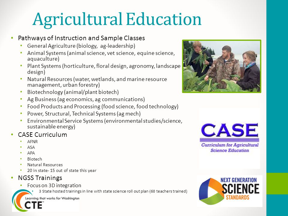 Agricultural Education Pathways of Instruction and Sample Classes General Agriculture (biology, ag-leadership) Animal Systems (animal science, vet science, equine science, aquaculture) Plant Systems (horticulture, floral design, agronomy, landscape design) Natural Resources (water, wetlands, and marine resource management, urban forestry) Biotechnology (animal/plant biotech) Ag Business (ag economics, ag communications) Food Products and Processing (food science, food technology) Power, Structural, Technical Systems (ag mech) Environmental Service Systems (environmental studies/science, sustainable energy) CASE Curriculum AFNR ASA APA Biotech Natural Resources 20 in state- 15 out of state this year NGSS Trainings Focus on 3D integration 3 State hosted trainings in line with state science roll out plan (60 teachers trained)