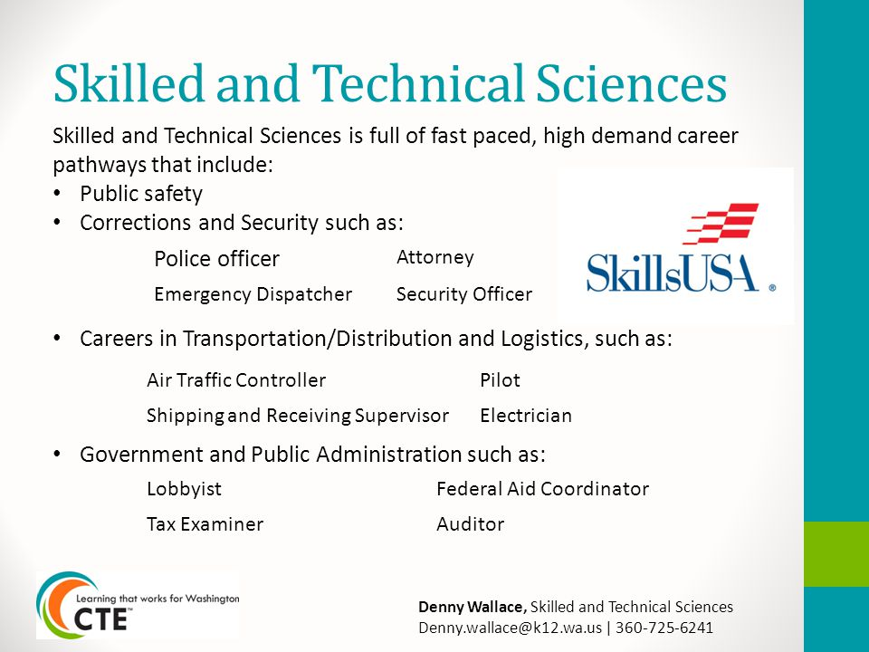 Skilled and Technical Sciences Skilled and Technical Sciences is full of fast paced, high demand career pathways that include: Public safety Corrections and Security such as: Careers in Transportation/Distribution and Logistics, such as: Government and Public Administration such as: Police officer Attorney Emergency DispatcherSecurity Officer Air Traffic ControllerPilot Shipping and Receiving SupervisorElectrician LobbyistFederal Aid Coordinator Tax ExaminerAuditor Denny Wallace, Skilled and Technical Sciences Denny.wallace@k12.wa.us | 360-725-6241