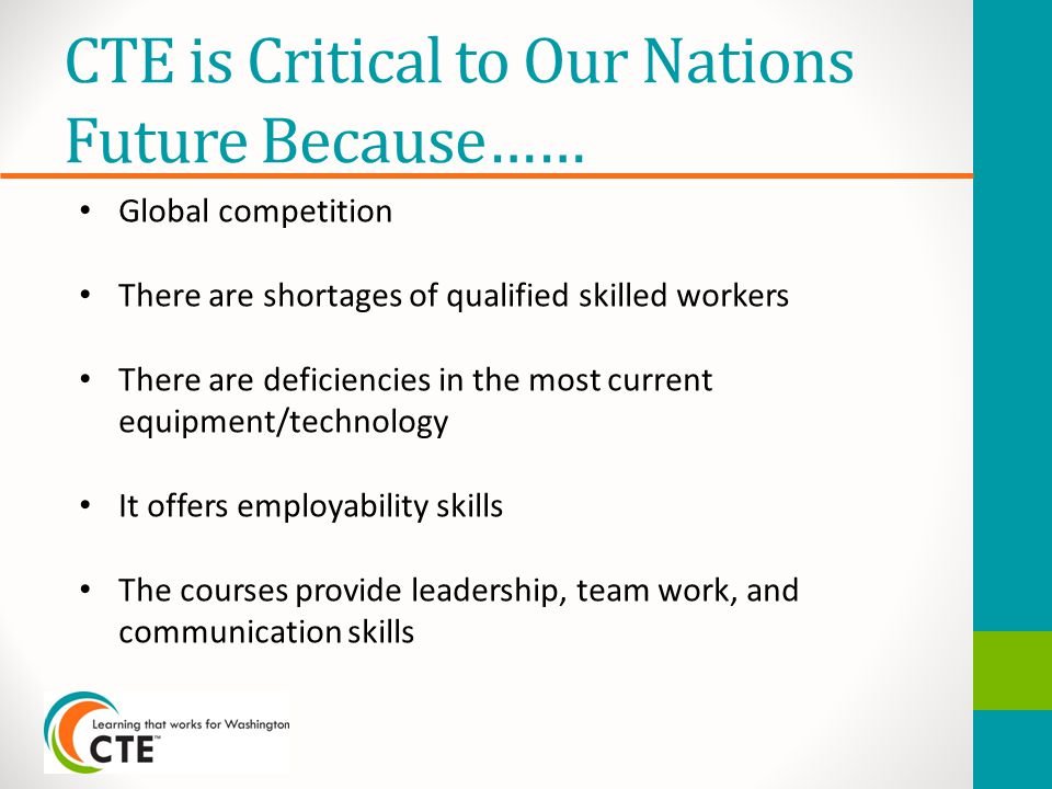 CTE is Critical to Our Nations Future Because…… Global competition There are shortages of qualified skilled workers There are deficiencies in the most current equipment/technology It offers employability skills The courses provide leadership, team work, and communication skills