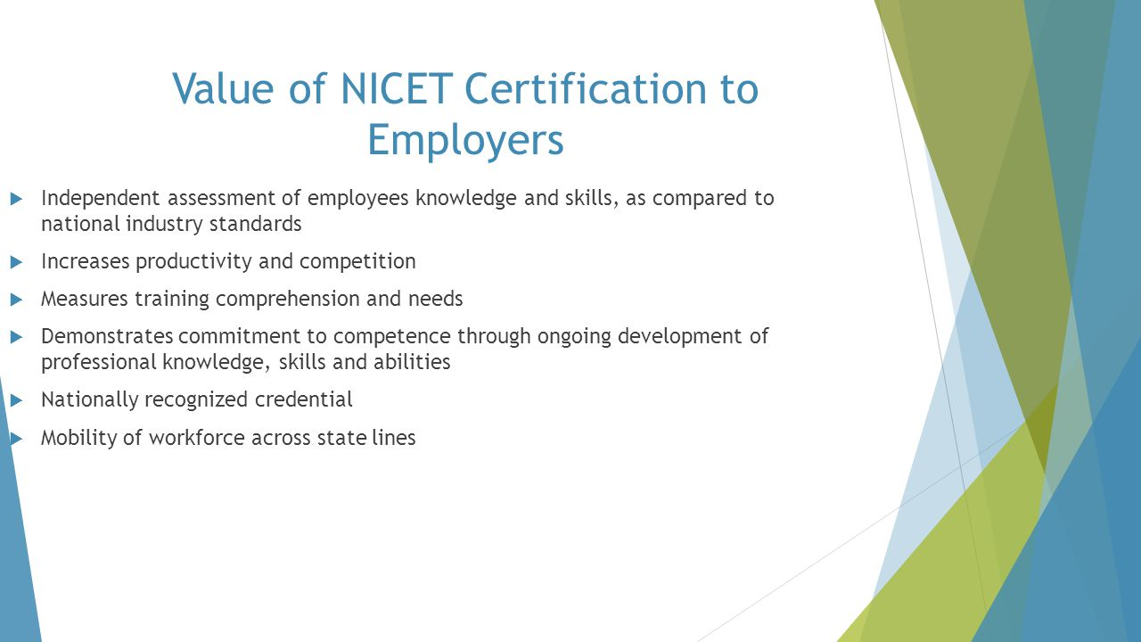 Value of NICET Certification to Employers  Independent assessment of employees knowledge and skills, as compared to national industry standards  Inc