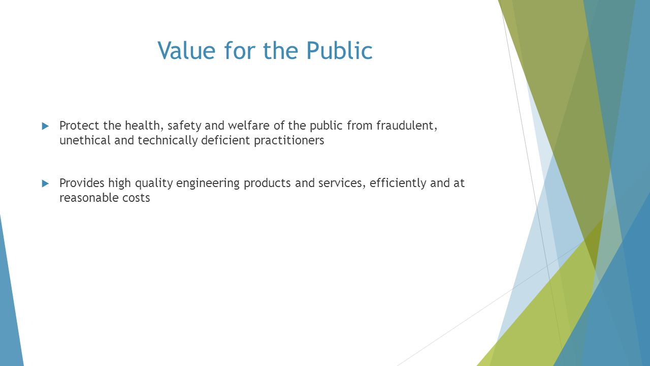 Value for the Public  Protect the health, safety and welfare of the public from fraudulent, unethical and technically deficient practitioners  Provi