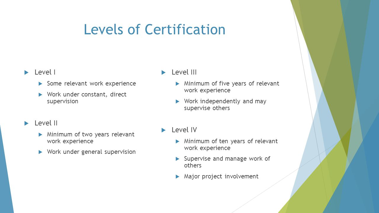 Levels of Certification  Level I  Some relevant work experience  Work under constant, direct supervision  Level II  Minimum of two years relevant