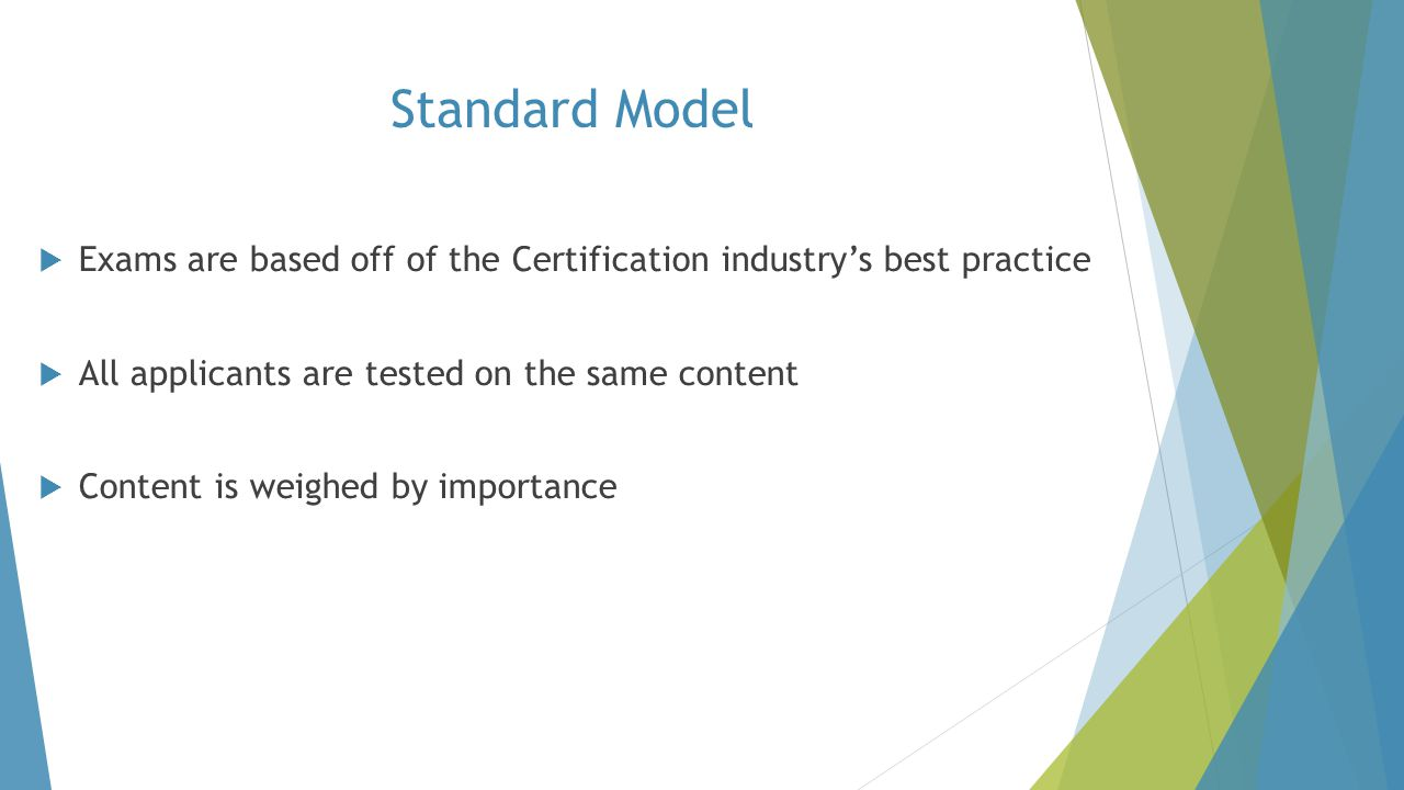 Standard Model  Exams are based off of the Certification industry's best practice  All applicants are tested on the same content  Content is weighe