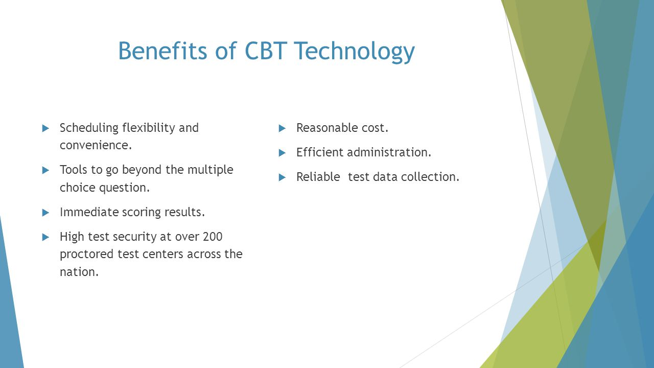 Benefits of CBT Technology  Scheduling flexibility and convenience.  Tools to go beyond the multiple choice question.  Immediate scoring results. 