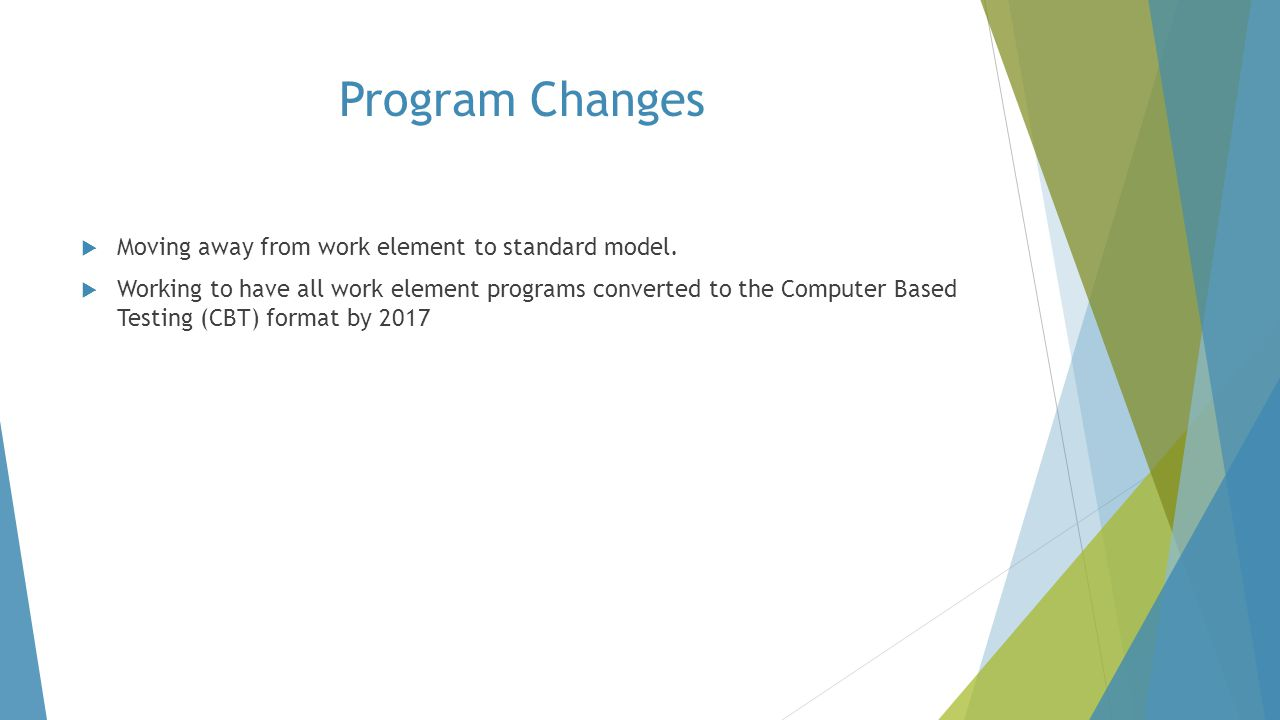 Program Changes  Moving away from work element to standard model.  Working to have all work element programs converted to the Computer Based Testing