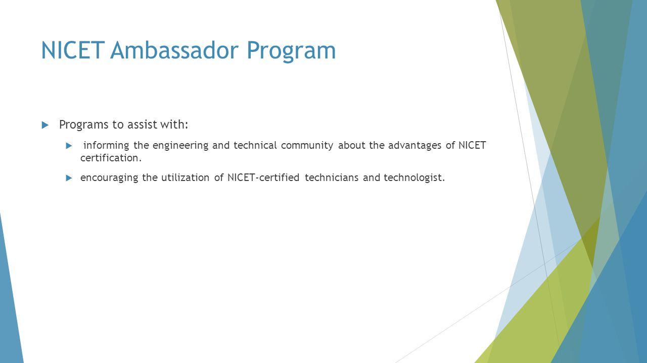 NICET Ambassador Program  Programs to assist with:  informing the engineering and technical community about the advantages of NICET certification. 