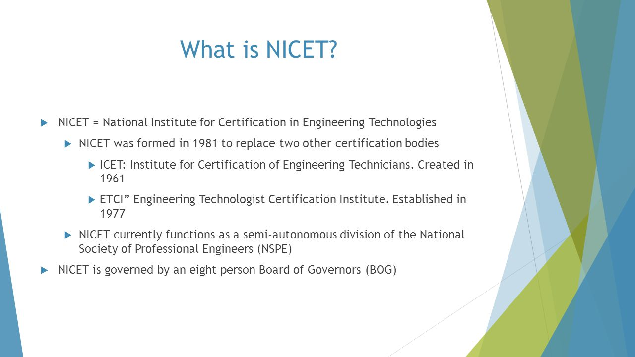 NICET's Purpose  Provide nationally-applicable voluntary certification programs covering specialized engineering technology fields & subfields  Certifications For:  Individuals with appropriate engineering technician/technologist work experience  Residents of the United States and territories and certain others living abroad  Reciprocity with Canada for certain programs  Technologist  Construction Materials Testing Technician  Geotechnical Generalist Technician  NICET certification DOES NOT entitle certificants to practice engineering  engineering work performed by engineering technicians/technologists must be under the direct supervision of licensed Professional Engineers (PE), unless exempted by State law