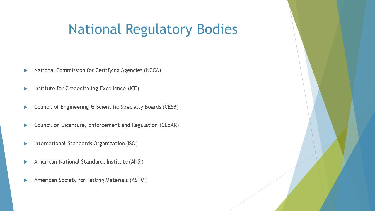 National Regulatory Bodies  National Commission for Certifying Agencies (NCCA)  Institute for Credentialing Excellence (ICE)  Council of Engineerin