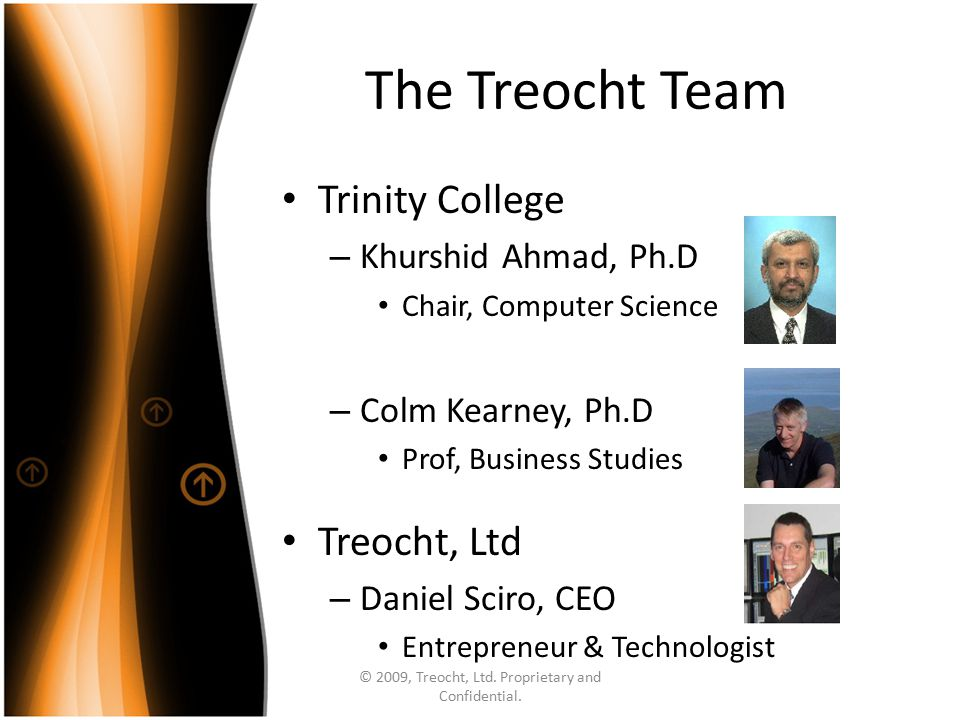 The Treocht Team Trinity College – Khurshid Ahmad, Ph.D Chair, Computer Science – Colm Kearney, Ph.D Prof, Business Studies Treocht, Ltd – Daniel Sciro, CEO Entrepreneur & Technologist © 2009, Treocht, Ltd.