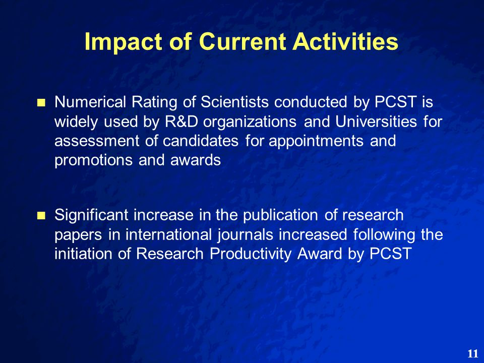 11 Impact of Current Activities Numerical Rating of Scientists conducted by PCST is widely used by R&D organizations and Universities for assessment of candidates for appointments and promotions and awards Significant increase in the publication of research papers in international journals increased following the initiation of Research Productivity Award by PCST