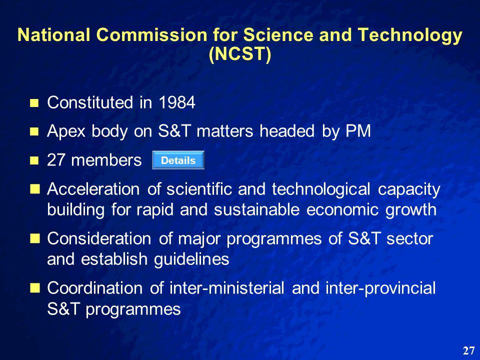 27 National Commission for Science and Technology (NCST) Constituted in 1984 Apex body on S&T matters headed by PM 27 members Acceleration of scientific and technological capacity building for rapid and sustainable economic growth Consideration of major programmes of S&T sector and establish guidelines Coordination of inter-ministerial and inter-provincial S&T programmes Details
