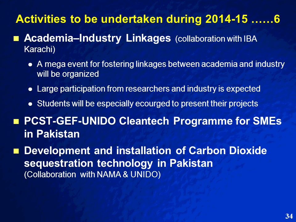 34 Activities to be undertaken during 2014-15 ……6 Academia–Industry Linkages (collaboration with IBA Karachi) ● ●A mega event for fostering linkages between academia and industry will be organized ● ●Large participation from researchers and industry is expected ● ●Students will be especially ecourged to present their projects PCST-GEF-UNIDO Cleantech Programme for SMEs in Pakistan Development and installation of Carbon Dioxide sequestration technology in Pakistan (Collaboration with NAMA & UNIDO)