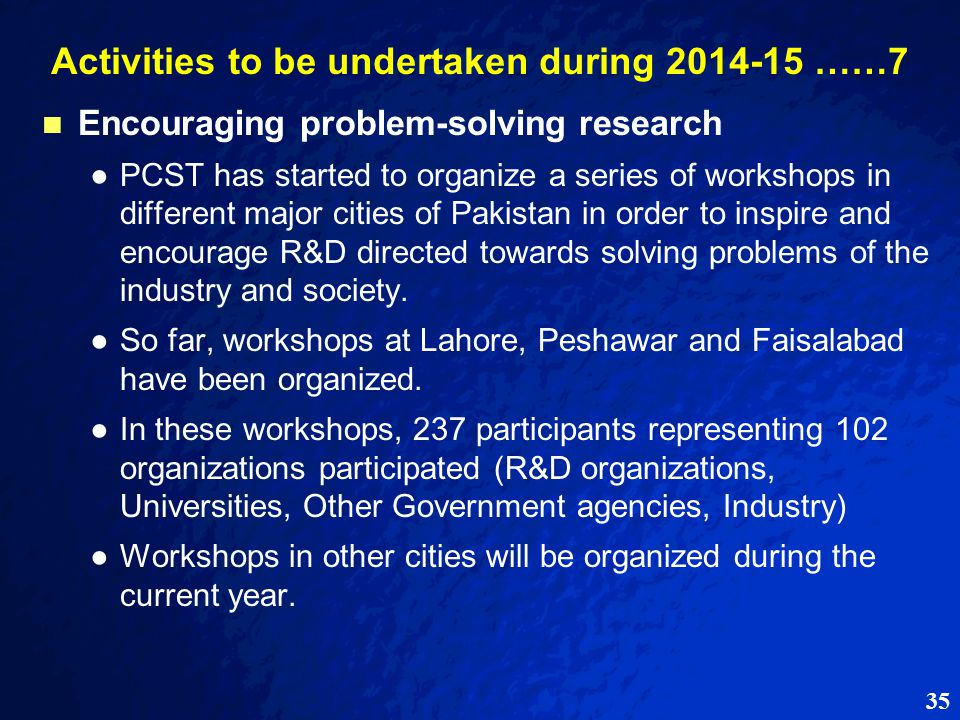 35 Activities to be undertaken during 2014-15 ……7 Encouraging problem-solving research ● ●PCST has started to organize a series of workshops in different major cities of Pakistan in order to inspire and encourage R&D directed towards solving problems of the industry and society.