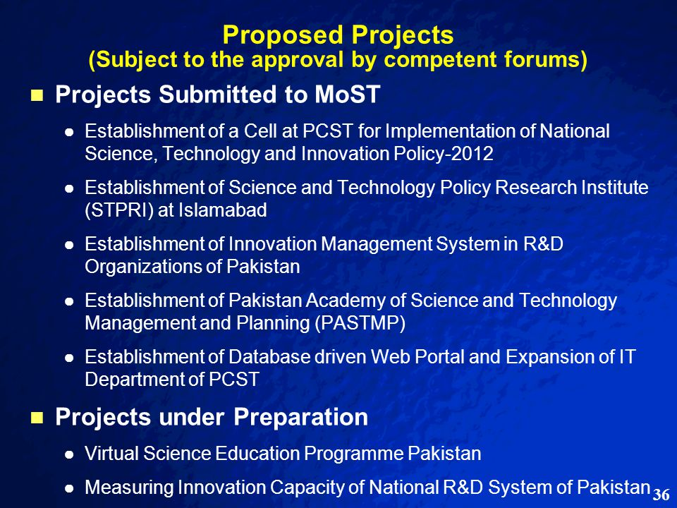 36 Proposed Projects (Subject to the approval by competent forums) Projects Submitted to MoST ● ●Establishment of a Cell at PCST for Implementation of National Science, Technology and Innovation Policy-2012 ● ●Establishment of Science and Technology Policy Research Institute (STPRI) at Islamabad ● ●Establishment of Innovation Management System in R&D Organizations of Pakistan ● ●Establishment of Pakistan Academy of Science and Technology Management and Planning (PASTMP) ● ●Establishment of Database driven Web Portal and Expansion of IT Department of PCST Projects under Preparation ● ●Virtual Science Education Programme Pakistan ● ●Measuring Innovation Capacity of National R&D System of Pakistan