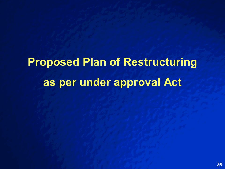 39 Proposed Plan of Restructuring as per under approval Act