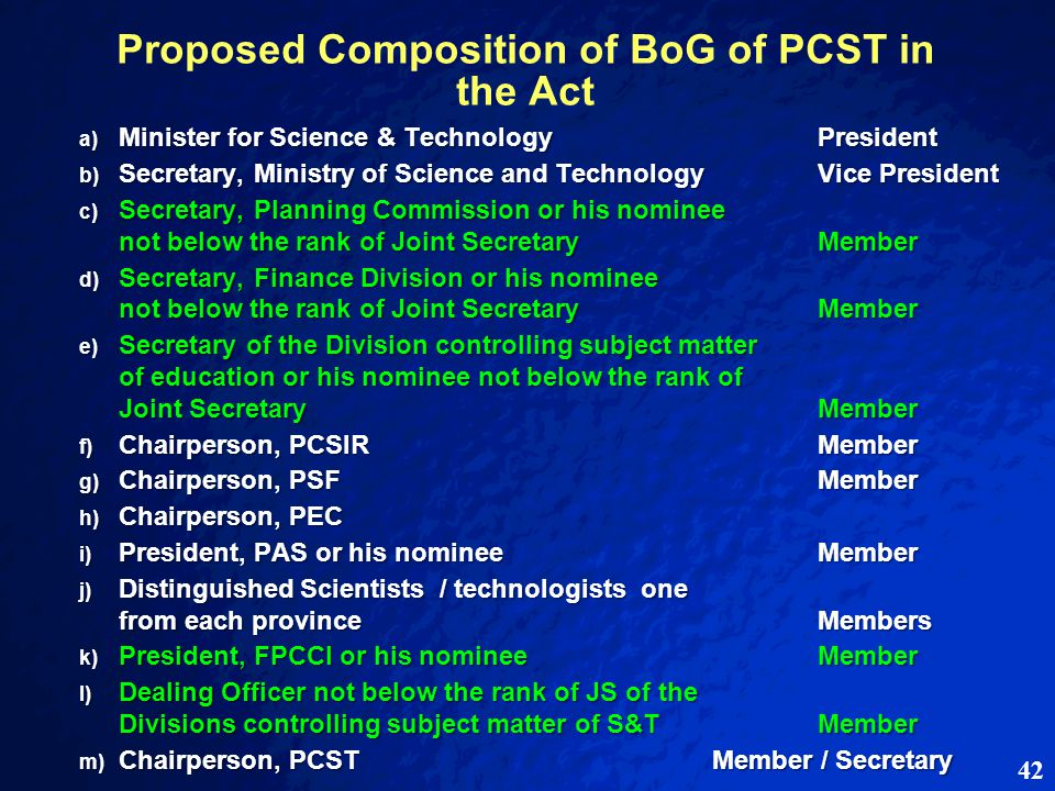 42 Proposed Composition of BoG of PCST in the Act a) Minister for Science & TechnologyPresident b) Secretary, Ministry of Science and TechnologyVice President c) Secretary, Planning Commission or his nominee not below the rank of Joint SecretaryMember d) Secretary, Finance Division or his nominee not below the rank of Joint SecretaryMember e) Secretary of the Division controlling subject matter of education or his nominee not below the rank of Joint SecretaryMember f) Chairperson, PCSIRMember g) Chairperson, PSFMember h) Chairperson, PEC i) President, PAS or his nominee Member j) Distinguished Scientists / technologists one from each provinceMembers k) President, FPCCI or his nominee Member l) Dealing Officer not below the rank of JS of the Divisions controlling subject matter of S&TMember m) Chairperson, PCSTMember / Secretary m) Chairperson, PCSTMember / Secretary
