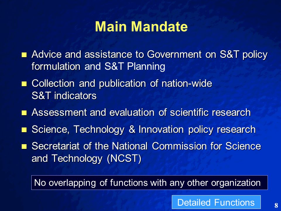8 Main Mandate Advice and assistance to Government on S&T policy formulation Advice and assistance to Government on S&T policy formulation and S&T Planning Collection and publication of nation-wide S&T indicators Collection and publication of nation-wide S&T indicators Assessment and evaluation of scientific research Assessment and evaluation of scientific research Science, Technology & Innovation policy research Science, Technology & Innovation policy research Secretariat of the National Commission for Science and Technology (NCST) Secretariat of the National Commission for Science and Technology (NCST) No overlapping of functions with any other organization Detailed Functions