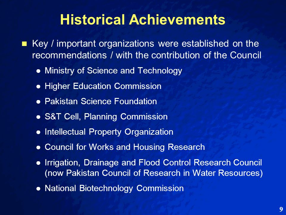 9 Historical Achievements Key / important organizations were established on the recommendations / with the contribution of the Council ● ●Ministry of Science and Technology ● ●Higher Education Commission ● ●Pakistan Science Foundation ● ●S&T Cell, Planning Commission ● ●Intellectual Property Organization ● ●Council for Works and Housing Research ● ●Irrigation, Drainage and Flood Control Research Council (now Pakistan Council of Research in Water Resources) ● ●National Biotechnology Commission