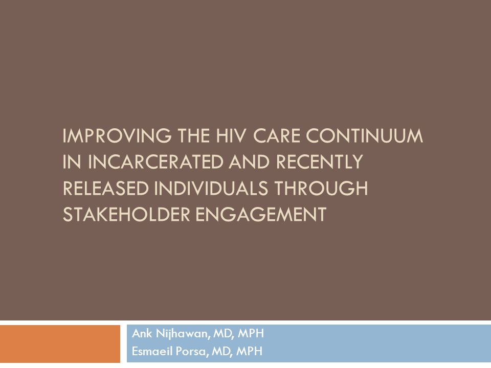 IMPROVING THE HIV CARE CONTINUUM IN INCARCERATED AND RECENTLY RELEASED INDIVIDUALS THROUGH STAKEHOLDER ENGAGEMENT Ank Nijhawan, MD, MPH Esmaeil Porsa,