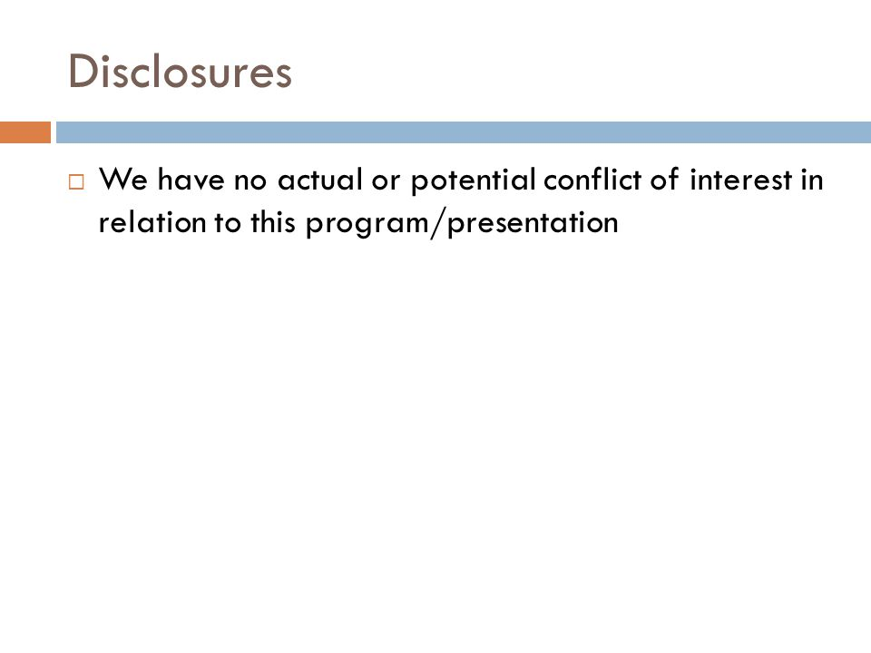 Disclosures  We have no actual or potential conflict of interest in relation to this program/presentation