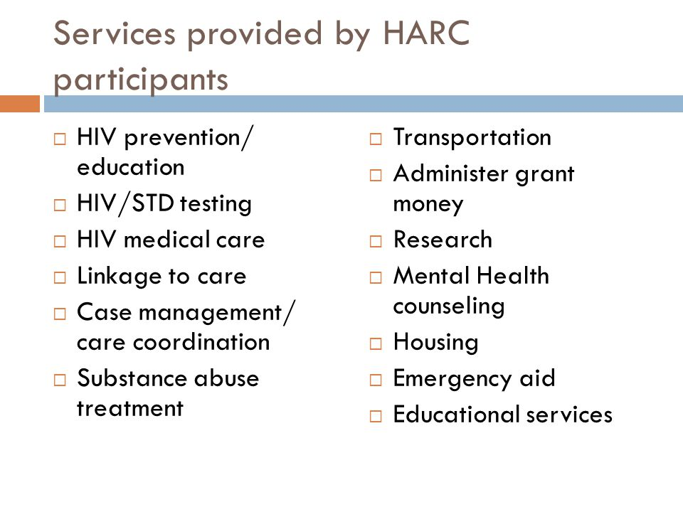Services provided by HARC participants  HIV prevention/ education  HIV/STD testing  HIV medical care  Linkage to care  Case management/ care coor