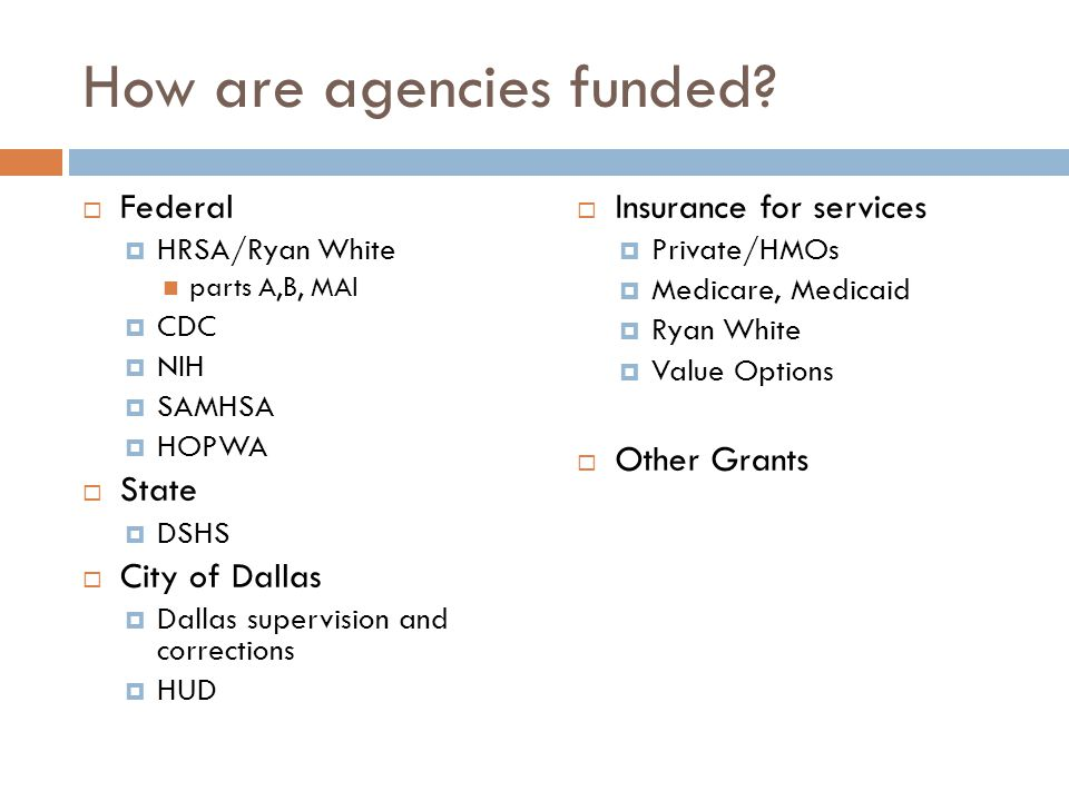 How are agencies funded?  Federal  HRSA/Ryan White parts A,B, MAI  CDC  NIH  SAMHSA  HOPWA  State  DSHS  City of Dallas  Dallas supervision