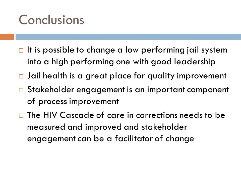Conclusions  It is possible to change a low performing jail system into a high performing one with good leadership  Jail health is a great place for