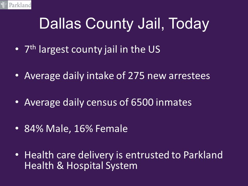 Dallas County Jail, Today 7 th largest county jail in the US Average daily intake of 275 new arrestees Average daily census of 6500 inmates 84% Male,