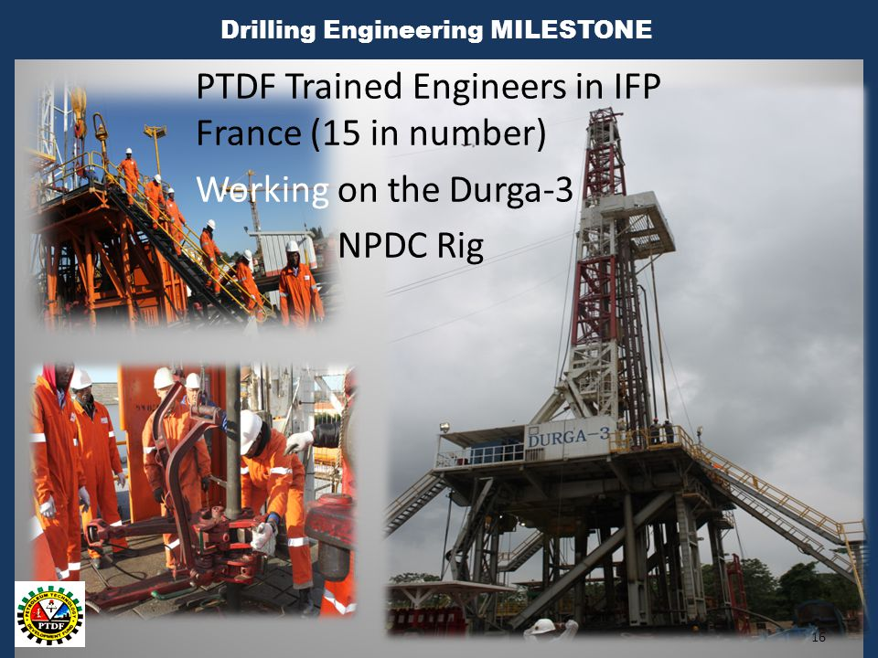 Drilling Engineering MILESTONE 16 PTDF Trained Engineers in IFP France (15 in number) Working on the Durga-3 NPDC Rig