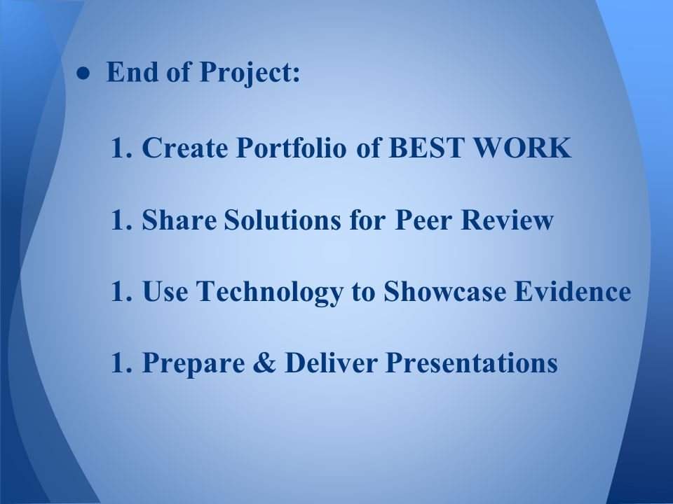 1.Create Portfolio of BEST WORK 1.Share Solutions for Peer Review 1.Use Technology to Showcase Evidence 1.Prepare & Deliver Presentations ●End of Project: