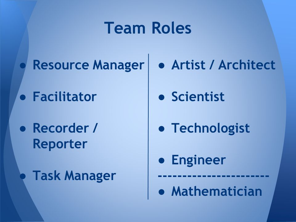 ● Resource Manager ● Facilitator ● Recorder / Reporter ● Task Manager Team Roles ● Artist / Architect ● Scientist ● Technologist ● Engineer ----------------------- ● Mathematician
