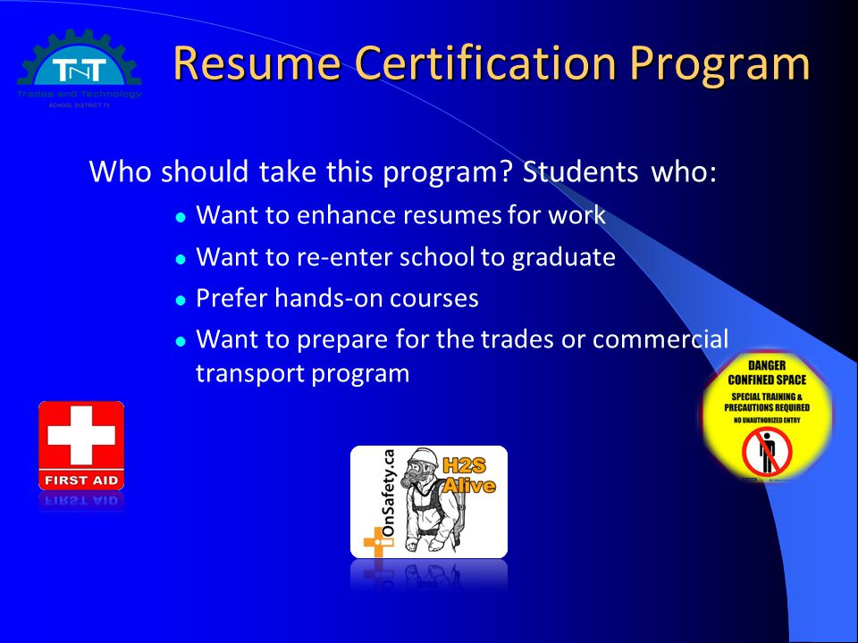 Resume Certification Program Who should take this program? Students who: Want to enhance resumes for work Want to re-enter school to graduate Prefer h