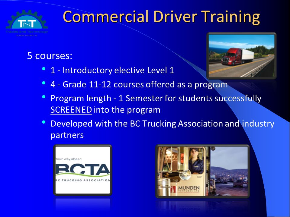 Commercial Driver Training 5 courses: 1 - Introductory elective Level 1 4 - Grade 11-12 courses offered as a program Program length - 1 Semester for s