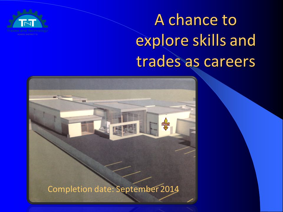 A chance to explore skills and trades as careers Completion date: September 2014