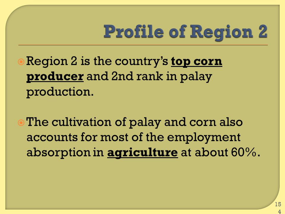  Region 2 is the country's top corn producer and 2nd rank in palay production.  The cultivation of palay and corn also accounts for most of the empl