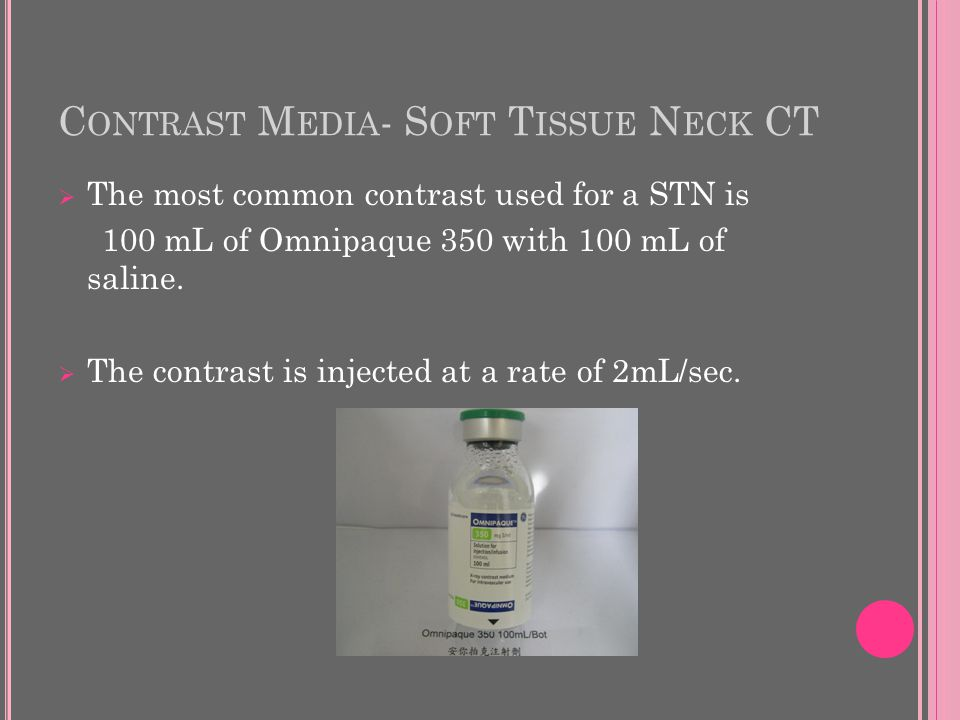 C ONTRAST M EDIA - S OFT T ISSUE N ECK CT  The most common contrast used for a STN is 100 mL of Omnipaque 350 with 100 mL of saline.