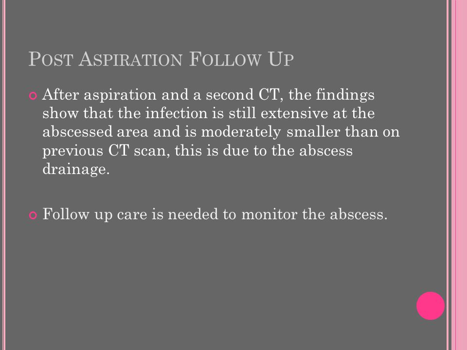 P OST A SPIRATION F OLLOW U P After aspiration and a second CT, the findings show that the infection is still extensive at the abscessed area and is moderately smaller than on previous CT scan, this is due to the abscess drainage.