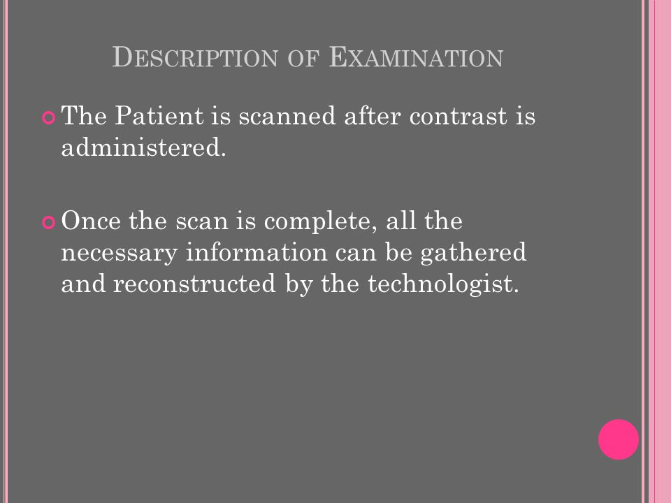 D ESCRIPTION OF E XAMINATION The Patient is scanned after contrast is administered.