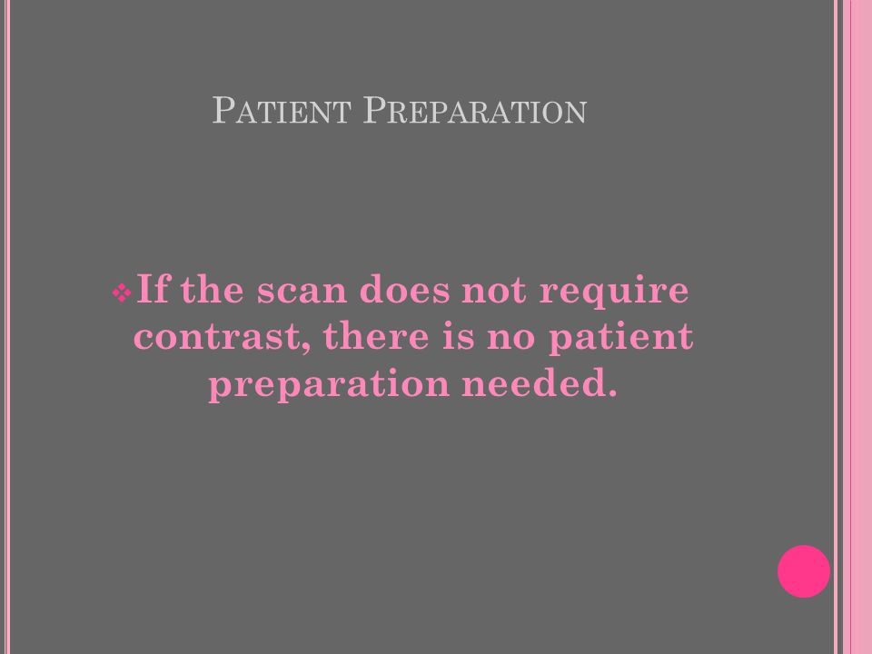 P ATIENT P REPARATION  If the scan does not require contrast, there is no patient preparation needed.