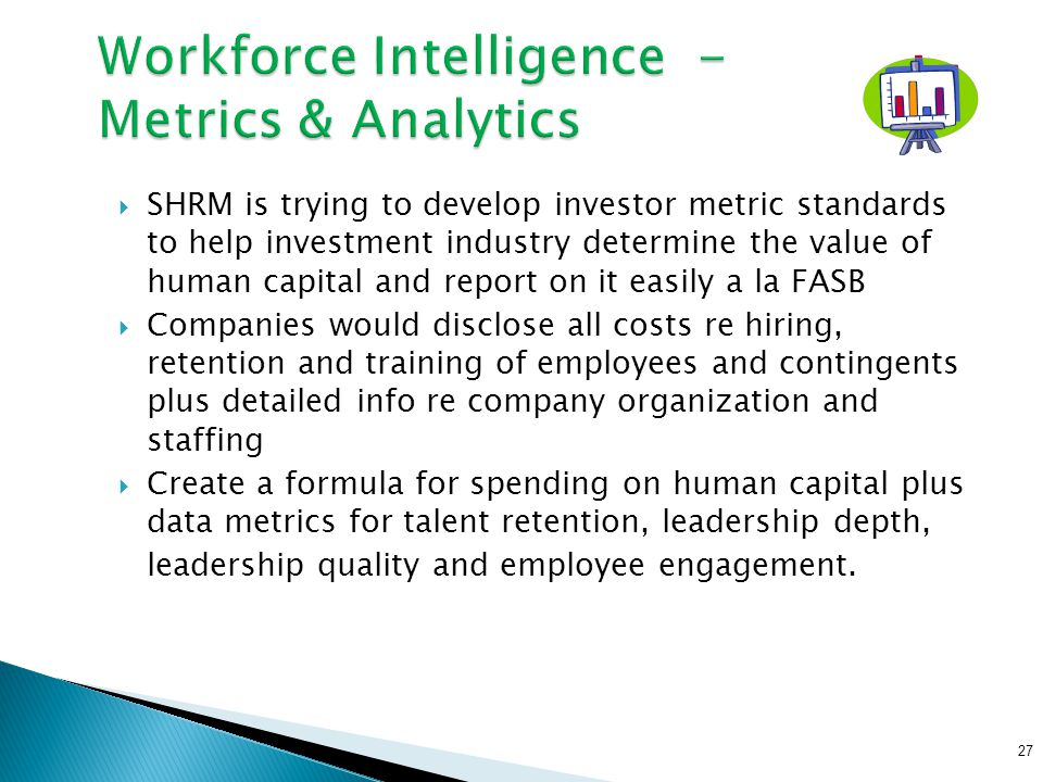  SHRM is trying to develop investor metric standards to help investment industry determine the value of human capital and report on it easily a la FA
